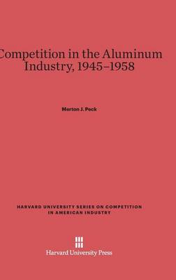 Competition in the Aluminum Industry, 1945-1958 - Harvard University Series on Competition in American Industr 6 (Hardback)