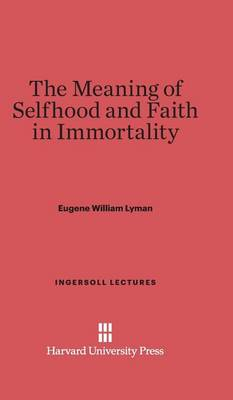 The Meaning of Selfhood and Faith in Immortality - Ingersoll Lectures 1928 (Hardback)