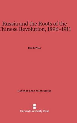 Russia and the Roots of the Chinese Revolution, 1896-1911 - Harvard East Asian 79 (Hardback)