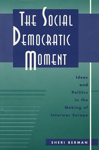The Social Democratic Moment: Ideas and Politics in the Making of Interwar Europe (Hardback)