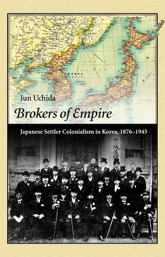 Brokers of Empire: Japanese Settler Colonialism in Korea, 1876-1945 - Harvard East Asian Monographs (Paperback)