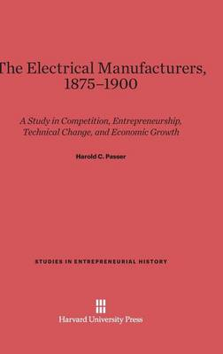 The Electrical Manufacturers, 1875-1900 - Studies in Entrepreneurial History 3 (Hardback)