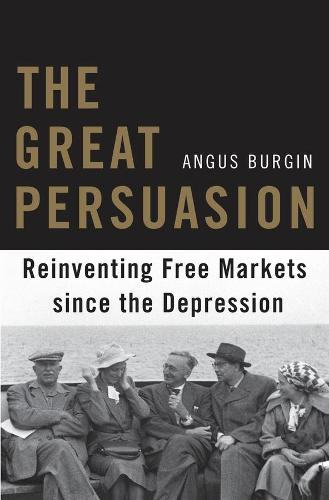 The Great Persuasion: Reinventing Free Markets since the Depression (Paperback)