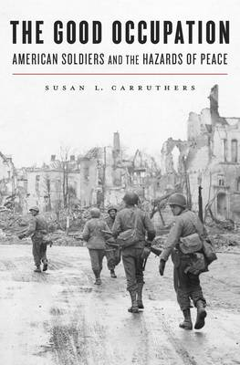 The Good Occupation: American Soldiers and the Hazards of Peace (Hardback)
