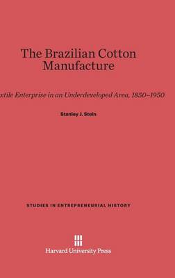 The Brazilian Cotton Manufacture: Textile Enterprise in an Underdeveloped Area, 1850-1950 - Studies in Entrepreneurial History (Hardback)