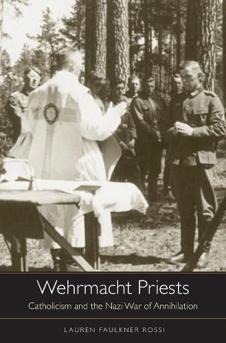 Wehrmacht Priests: Catholicism and the Nazi War of Annihilation (Hardback)