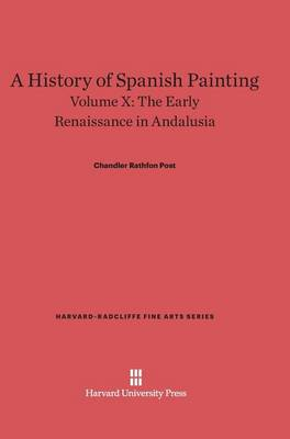 A History of Spanish Painting, Volume X, the Early Renaissance in Andalusia - Harvard-Radcliffe Fine Arts 12 (Hardback)
