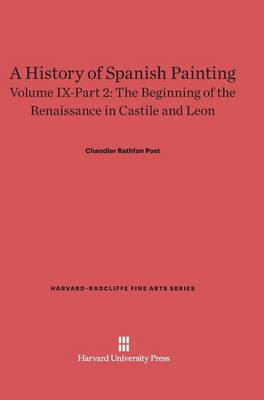A History of Spanish Painting, Volume IX-Part 2, the Beginning of the Renaissance in Castile and Leon - Harvard-Radcliffe Fine Arts 11 (Hardback)