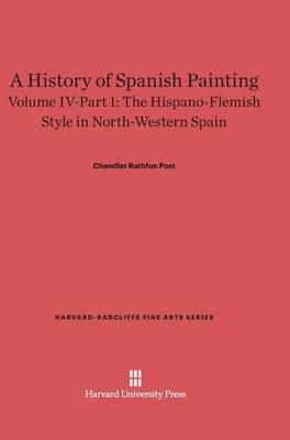 A History of Spanish Painting, Volume IV-Part 1, the Hispano-Flemish Style in North-Western Spain - Harvard-Radcliffe Fine Arts 6 (Hardback)