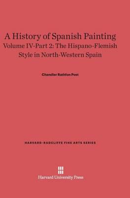 A History of Spanish Painting, Volume IV-Part 2, the Hispano-Flemish Style in North-Western Spain - Harvard-Radcliffe Fine Arts 6 (Hardback)