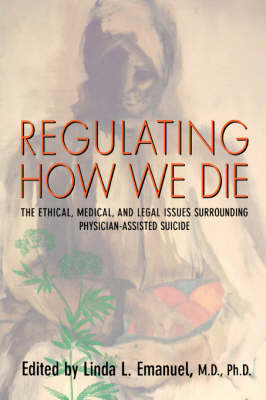 Regulating How We Die: The Ethical, Medical, and Legal Issues Surrounding Physician-Assisted Suicide (Paperback)