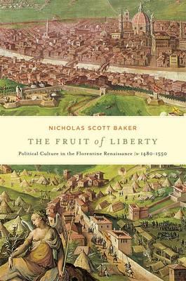 The Fruit of Liberty: Political Culture in the Florentine Renaissance, 1480-1550 - I Tatti Studies in Italian Renaissance History (Hardback)