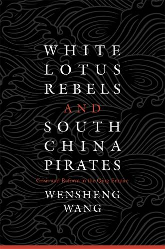 White Lotus Rebels and South China Pirates: Crisis and Reform in the Qing Empire (Hardback)