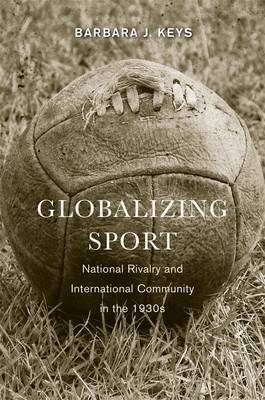 Globalizing Sport: National Rivalry and International Community in the 1930s - Harvard Historical Studies (Paperback)
