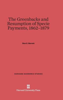 The Greenbacks and Resumption of Specie Payments, 1862-1879 - Harvard Economic Studies 36 (Hardback)