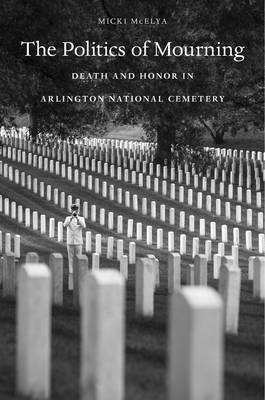 The Politics of Mourning: Death and Honor in Arlington National Cemetery (Hardback)