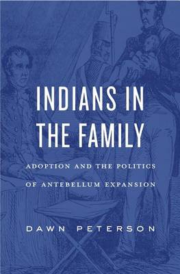 Indians in the Family: Adoption and the Politics of Antebellum Expansion (Hardback)