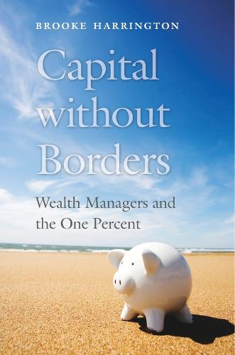 Capital Without Borders: Wealth Managers and the One Percent (Hardback)