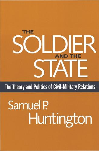 The Soldier and the State: The Theory and Politics of Civil-Military Relations - Belknap Press S. (Paperback)