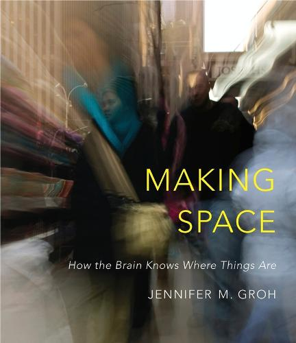 Making Space: How the Brain Knows Where Things Are (Hardback)