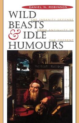 Wild Beasts and Idle Humours: The Insanity Defense from Antiquity to the Present (Paperback)