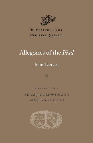 Allegories of the <i>Iliad</i> - Dumbarton Oaks Medieval Library (Hardback)