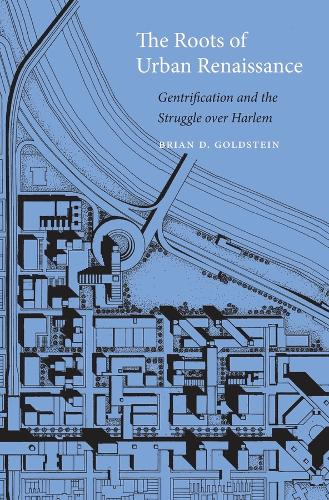 The Roots of Urban Renaissance: Gentrification and the Struggle Over Harlem (Hardback)