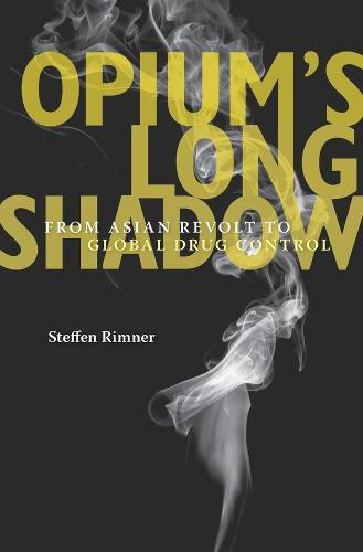 Opium's Long Shadow: From Asian Revolt to Global Drug Control (Hardback)