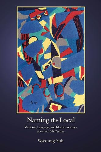Naming the Local: Medicine, Language, and Identity in Korea since the Fifteenth Century - Harvard East Asian Monographs (Hardback)