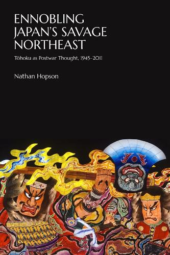 Ennobling Japan's Savage Northeast: Tohoku as Japanese Postwar Thought, 1945 2011 - Harvard East Asian Monographs (Hardback)