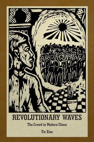 Revolutionary Waves: The Crowd in Modern China - Harvard East Asian Monographs (Hardback)