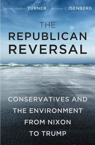 The Republican Reversal: Conservatives and the Environment from Nixon to Trump (Hardback)