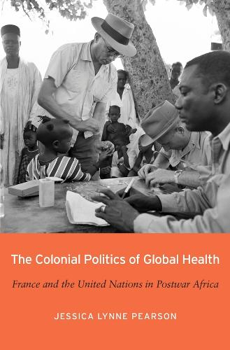The Colonial Politics of Global Health: France and the United Nations in Postwar Africa (Hardback)