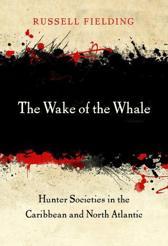 The Wake of the Whale: Hunter Societies in the Caribbean and North Atlantic (Hardback)