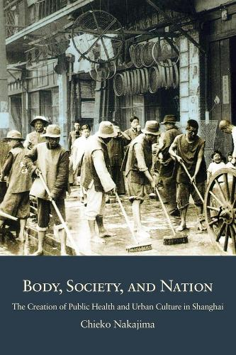 Body, Society, and Nation: The Creation of Public Health and Urban Culture in Shanghai - Harvard East Asian Monographs (Hardback)