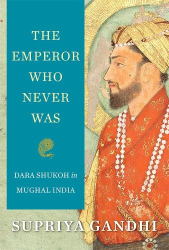 The Emperor Who Never Was: Dara Shukoh in Mughal India (Hardback)