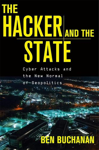 The Hacker and the State: Cyber Attacks and the New Normal of Geopolitics (Hardback)