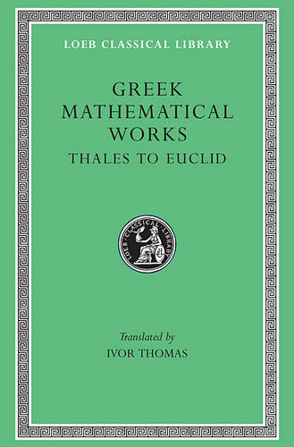 Greek Mathematical Works, Volume I: Thales to Euclid - Loeb Classical Library *CONTINS TO info@harvardup.co.uk (Hardback)