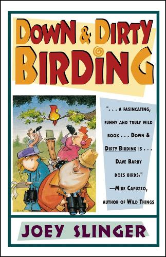 Down & Dirty Birding: From the Sublime to the Ridiculous, Here's All the Outrageous but True Stuff You've Ever Wanted to Know About North American Birds (Paperback)