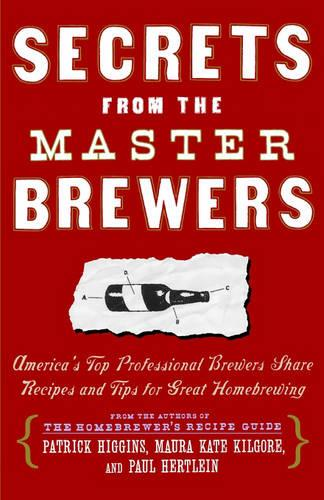 Secrets from the Master Brewers: America's Top Professional Brewers Share Recipes and Tips for Great Homebrewing (Paperback)