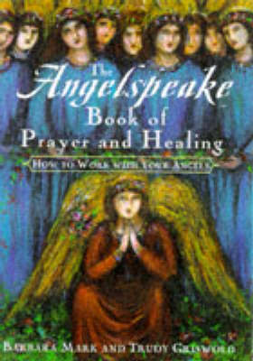 The Angelspeake Book of Prayer & Healing: How to Work with Your Angels (Hardback)