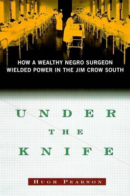 Under the Knife: How a Wealthy Negro Surgeon Wielded Power in the Jim Crow South (Hardback)