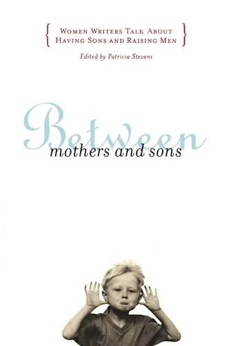 Between Mothers and Sons: Women Writers Talk About Having Sons and Raising Men (Paperback)