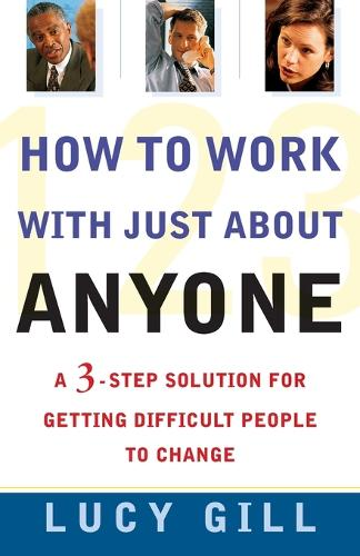 How to Work with Just about Anyone: A 3-Step Solution for Getting Difficult People to Change (Paperback)