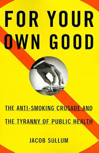 For Your Own Good: The Anti-Smoking Crusade and the Tyranny of Public Health (Paperback)