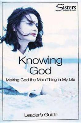 Knowing God: Leader's Guide: Making God the Main Thing in My Life - Sisters: Bible Study for Women (Paperback)