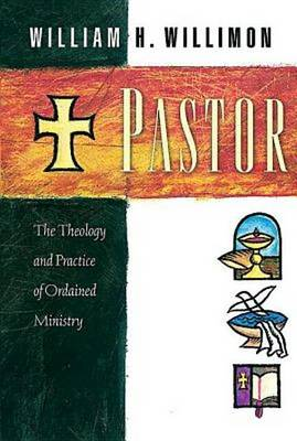 Pastor: The Theology and Practice of Ordained Ministry / William H. Willimon. (Paperback)