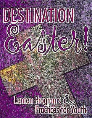 Destination Easter!: Lenten Programs and Practices for Youth (Paperback)