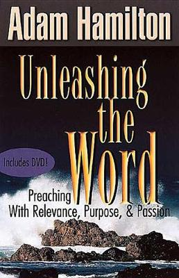 Unleashing the Word: Preaching with Relevance, Purpose and Passion