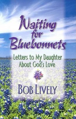 Waiting for Bluebonnets Letters to My Daughter About Gods Love by Robert D  Lively | Waterstones